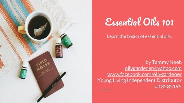 E O 101 Learn the basics of essential oils. by Tammy Neeb oilygardener@yahoo.com www.facebook.com/oilygardener Young Livin...
