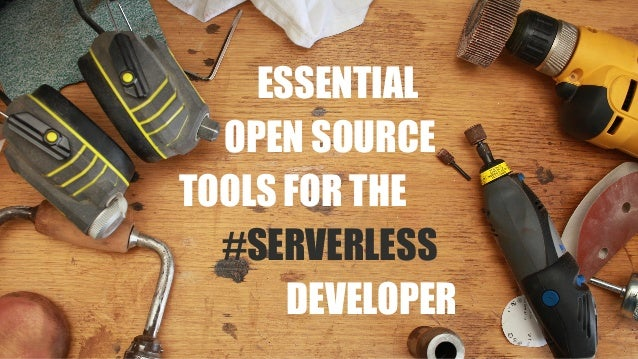 ESSENTIAL OPEN SOURCE TOOLS FOR THE #SERVERLESS DEVELOPER