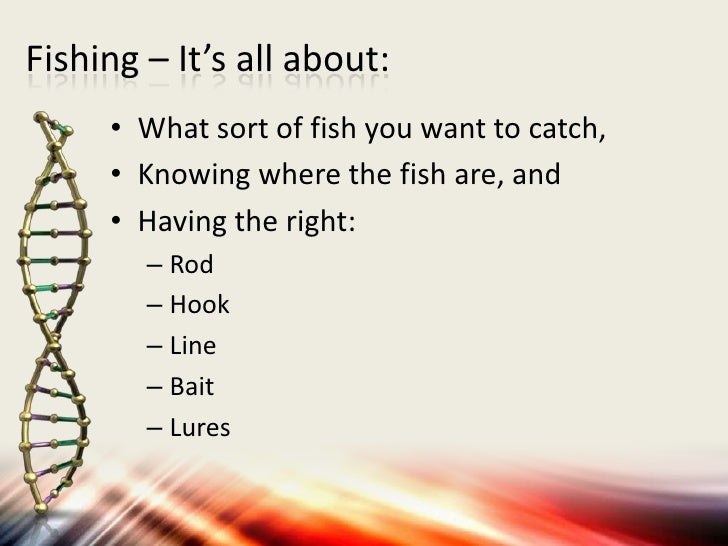 Fishing – It's all about:     • What sort of fish you want to catch,     • Knowing where the fish are, and     • Having th...