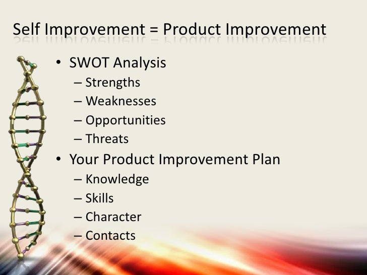 Self Improvement = Product Improvement     • SWOT Analysis       – Strengths       – Weaknesses       – Opportunities     ...