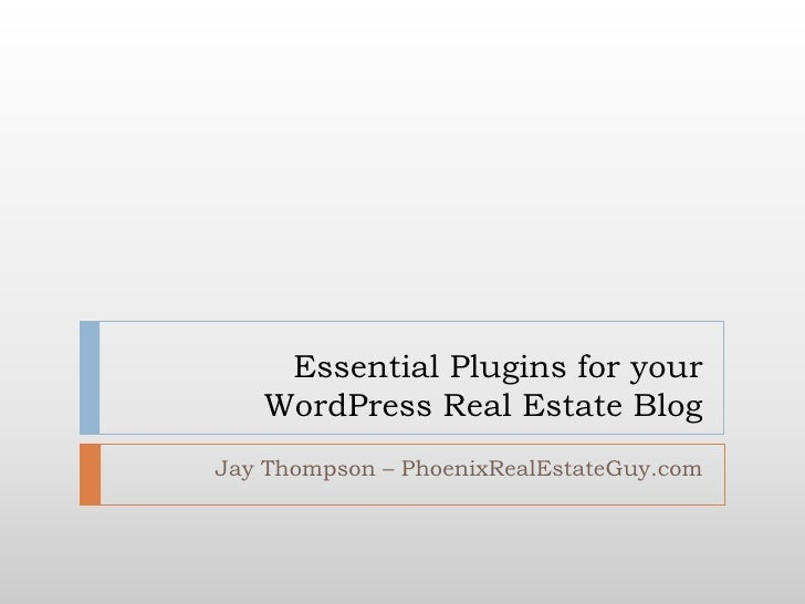 Essential Plugins for your WordPress Real Estate Blog<br />Jay Thompson – PhoenixRealEstateGuy.com<br />