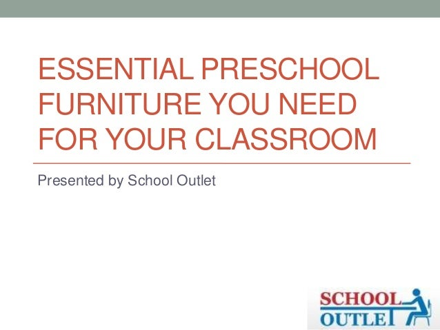 ESSENTIAL PRESCHOOL FURNITURE YOU NEED FOR YOUR CLASSROOM Presented by School Outlet