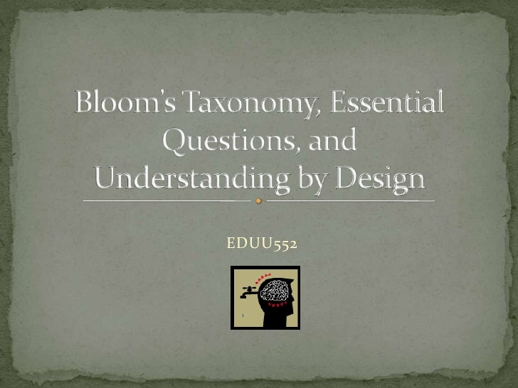 Bloom's Taxonomy, Essential Questions, and Understanding by Design<br />EDUU552<br />