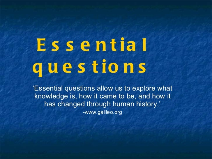 Essential questions ' Essential questions allow us to explore what knowledge is, how it came to be, and how it has changed...
