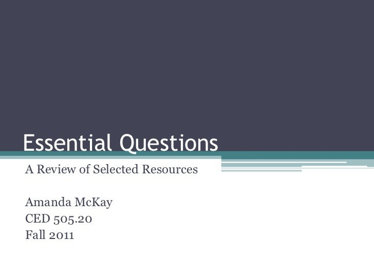 Essential QuestionsA Review of Selected ResourcesAmanda McKayCED 505.20Fall 2011