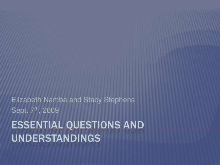 Essential Questions and Understandings<br />Elizabeth Namba and Stacy Stephens<br />Sept. 7th, 2009<br />