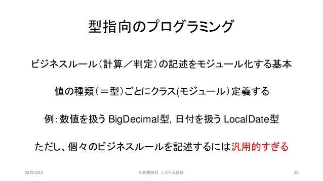 型指向のプログラミング ビジネスルール(計算/判定)の記述をモジュール化する基本 値の種類(=型)ごとにクラス(モジュール)定義する 例:数値を扱う BigDecimal型, 日付を扱う LocalDate型 ただし、個々のビジネスルールを記述...