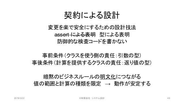 契約による設計 変更を楽で安全にするための設計技法 assert による表明 型による表明 防御的な検査コードを書かない 事前条件(クラスを使う側の責任:引数の型) 事後条件(計算を提供するクラスの責任:返り値の型) 暗黙のビジネスルールの明文...
