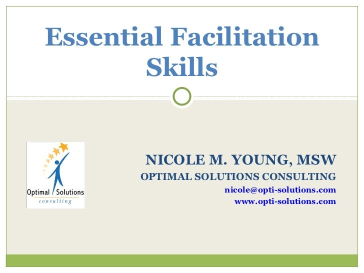 NICOLE M. YOUNG, MSW OPTIMAL SOLUTIONS CONSULTING [email_address] www.opti-solutions.com Essential Facilitation Skills