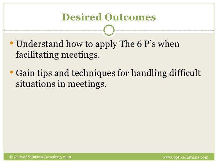 Desired Outcomes <ul><li>Understand how to apply The 6 P's when facilitating meetings. </li></ul><ul><li>Gain tips and tec...