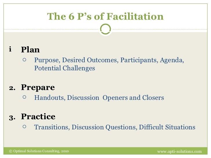 The 6 P's of Facilitation <ul><li>Plan   </li></ul><ul><ul><li>Purpose, Desired Outcomes, Participants, Agenda, Potential ...