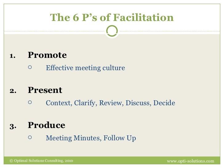The 6 P's of Facilitation <ul><li>Promote </li></ul><ul><ul><li>Effective meeting culture </li></ul></ul><ul><li>Present <...
