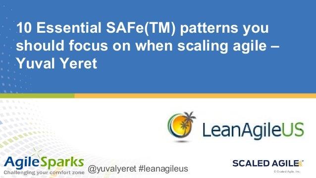 © Scaled Agile, Inc. @yuvalyeret #leanagileus© Scaled Agile, Inc. 10 Essential SAFe(TM) patterns you should focus on when ...