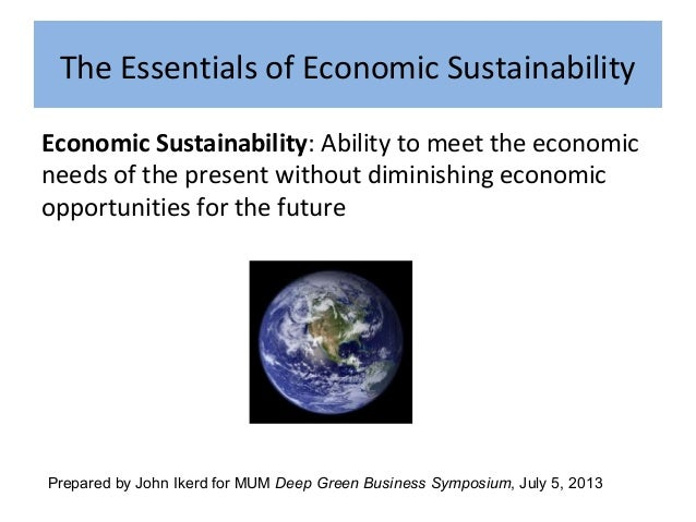 The Essentials of Economic Sustainability Economic Sustainability: Ability to meet the economic needs of the present witho...