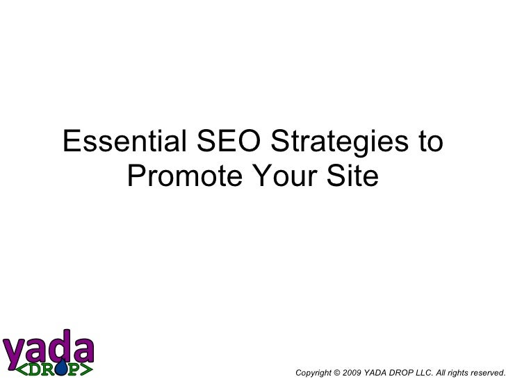 Essential SEO Strategies to Promote Your Site Copyright © 2009 YADA DROP LLC. All rights reserved.