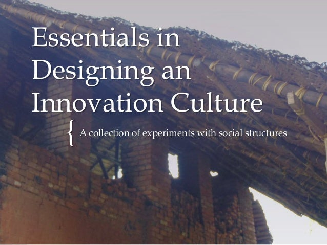 { Essentials in Designing an Innovation Culture A collection of experiments with social structures