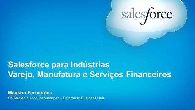 Salesforce para Indústrias  Varejo, Manufatura e Serviços Financeiros  Maykon Fernandes  Sr. Strategic Account Manager – E...