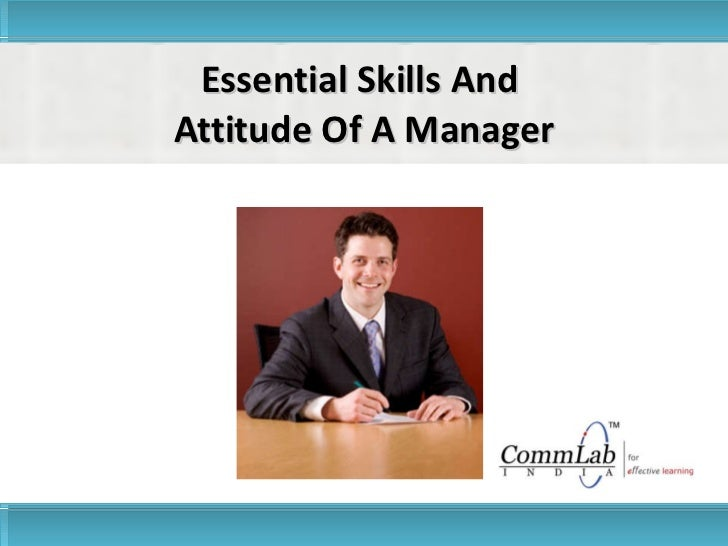 Essential Skills And  Attitude Of A Manager