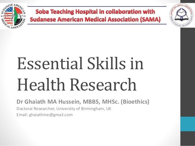 Essential Skills in Health Research Dr Ghaiath MA Hussein, MBBS, MHSc. (Bioethics) Doctoral Researcher, University of Birm...