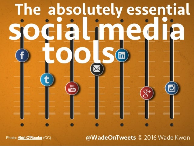 @WadeOnTweets © 2016 Wade KwonPhoto: (CC) social media The absolutely essential tools