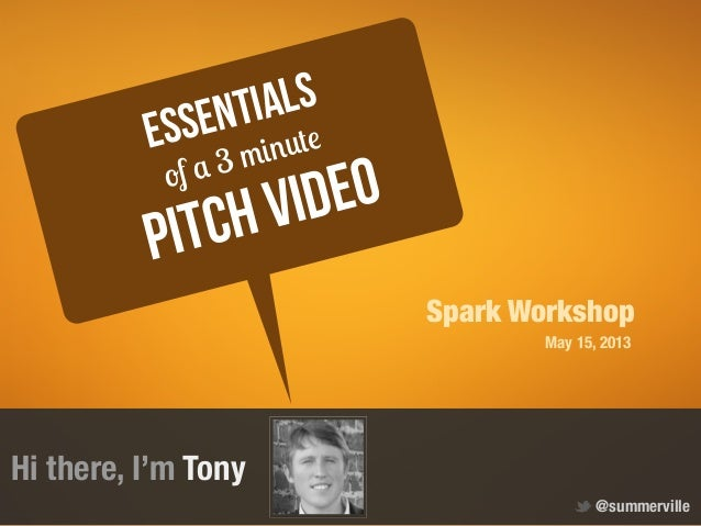 Hi there, I'm TonyPitch videoEssentialsof a 3 minute@summervilleSpark WorkshopMay 15, 2013