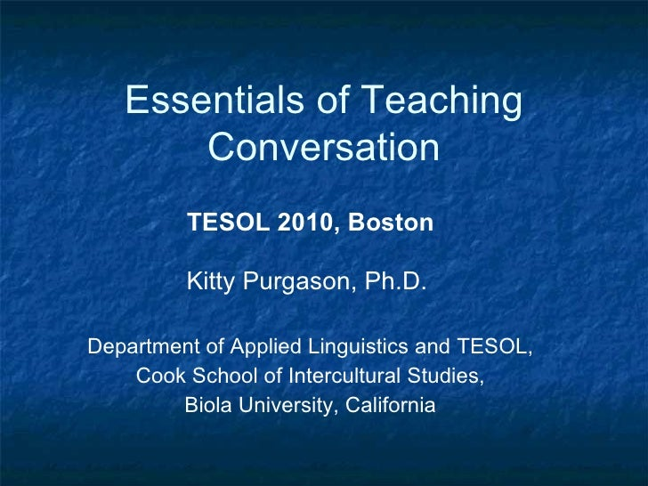 Essentials of Teaching Conversation TESOL 2010, Boston Kitty Purgason, Ph.D.  Department of Applied Linguistics and TESOL,...