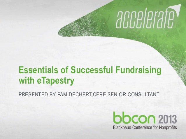 10/7/2013 #bbcon 1 Essentials of Successful Fundraising with eTapestry PRESENTED BY PAM DECHERT,CFRE SENIOR CONSULTANT