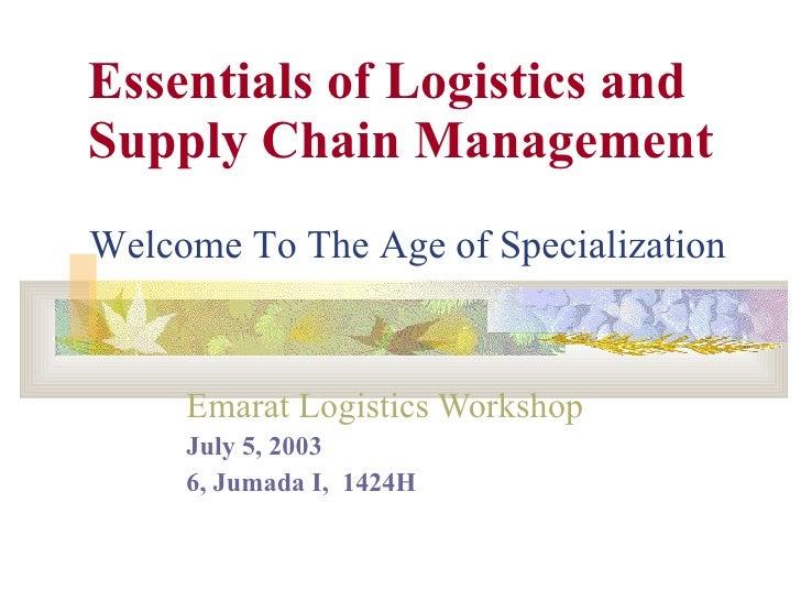 Essentials of Logistics and Supply Chain Management Emarat Logistics Workshop   July 5, 2003 6, Jumada I,  1424H Welcome T...