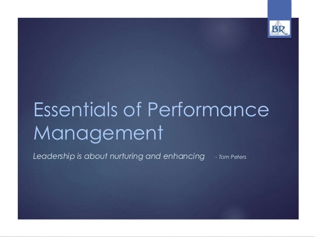 Essentials of Performance Management Leadership is about nurturing and enhancing - Tom Peters