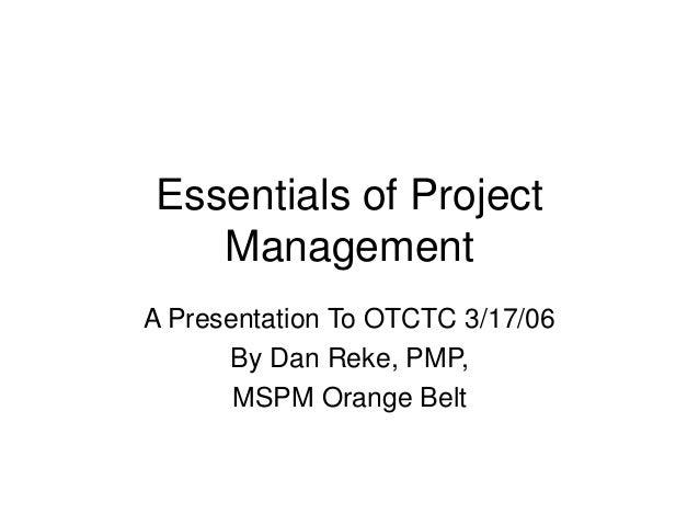 Essentials of Project Management A Presentation To OTCTC 3/17/06 By Dan Reke, PMP, MSPM Orange Belt