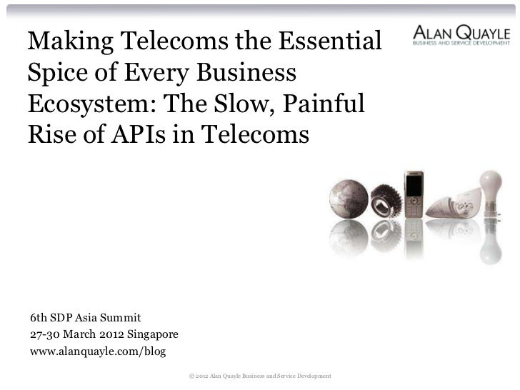 Making Telecoms the EssentialSpice of Every BusinessEcosystem: The Slow, PainfulRise of APIs in Telecoms6th SDP Asia Summi...
