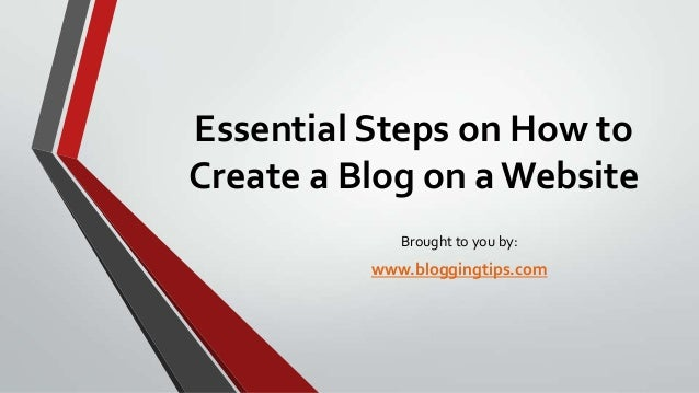 Essential Steps on How to Create a Blog on a Website Brought to you by:  www.bloggingtips.com