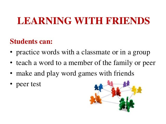LEARNING WITH FRIENDS Students can: • practice words with a classmate or in a group • teach a word to a member of the fami...