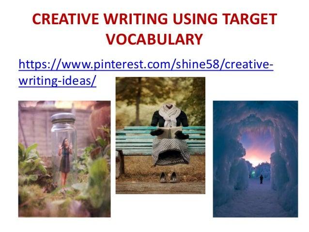 CREATIVE WRITING USING TARGET VOCABULARY https://www.pinterest.com/shine58/creative- writing-ideas/