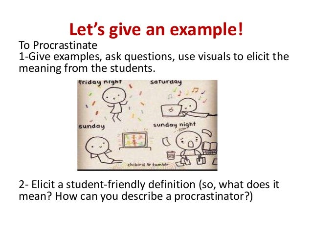 Let's give an example! To Procrastinate 1-Give examples, ask questions, use visuals to elicit the meaning from the student...