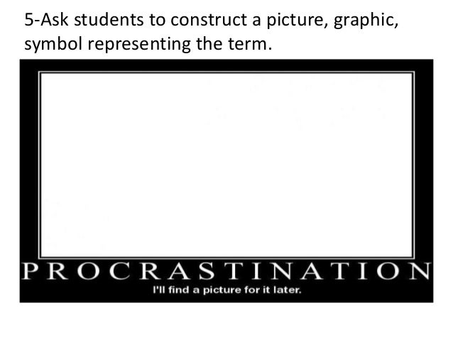 5-Ask students to construct a picture, graphic, symbol representing the term.