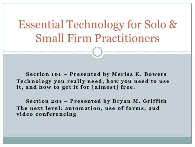 Essential Technology for Solo &   Small Firm Practitioners    Section 101 – Presented by Merisa K. BowersTechnology you re...