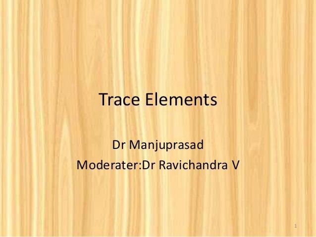 Trace Elements Dr Manjuprasad Moderater:Dr Ravichandra V 1