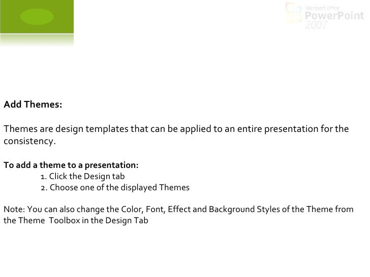 Add Themes: Themes are design templates that can be applied to an entire presentation for the consistency.  To add a theme...