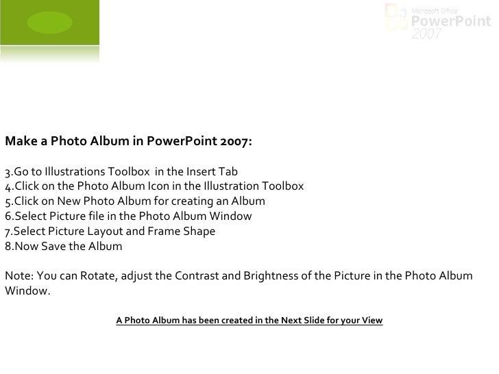 <ul><li>Make a Photo Album in PowerPoint 2007: </li></ul><ul><li>Go to Illustrations Toolbox  in the Insert Tab </li></ul>...