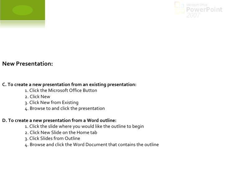 New Presentation: C. To create a new presentation from an existing presentation:  1. Click the Microsoft Office Button 2. ...