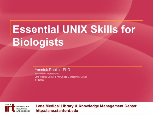 Essential UNIX Skills for Biologists Yannick Pouliot, PhD Bioresearch Informationist Lane Medical Library & Knowledge Mana...