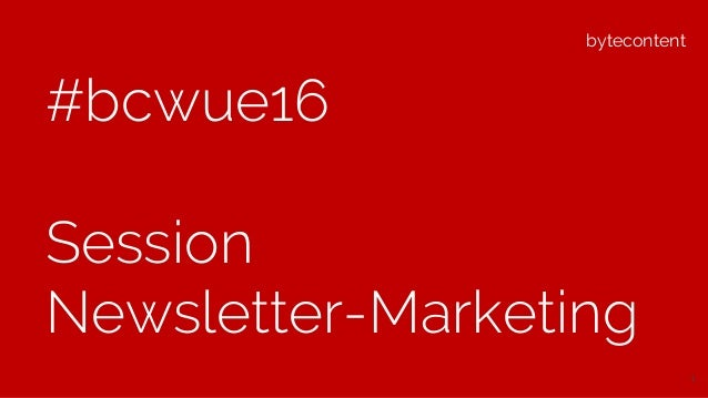 bytecontent #bcwue16 Session Newsletter-Marketing 1