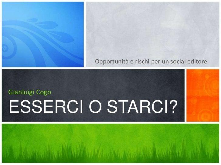Opportunità e rischi per un social editore<br />Gianluigi CogoESSERCI O STARCI?<br />