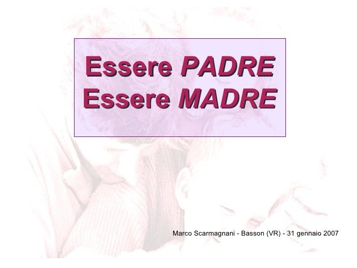 Essere  PADRE Essere  MADRE <ul><li>Marco Scarmagnani - Basson (VR) - 31 gennaio 2007 </li></ul>