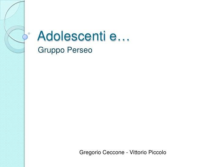 Adolescenti e…<br />Gruppo Perseo<br />Gregorio Ceccone - Vittorio Piccolo<br />