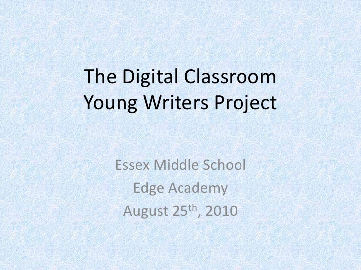 The Digital ClassroomYoung Writers Project<br />Essex Middle School<br />Edge Academy<br />August 25th, 2010<br />