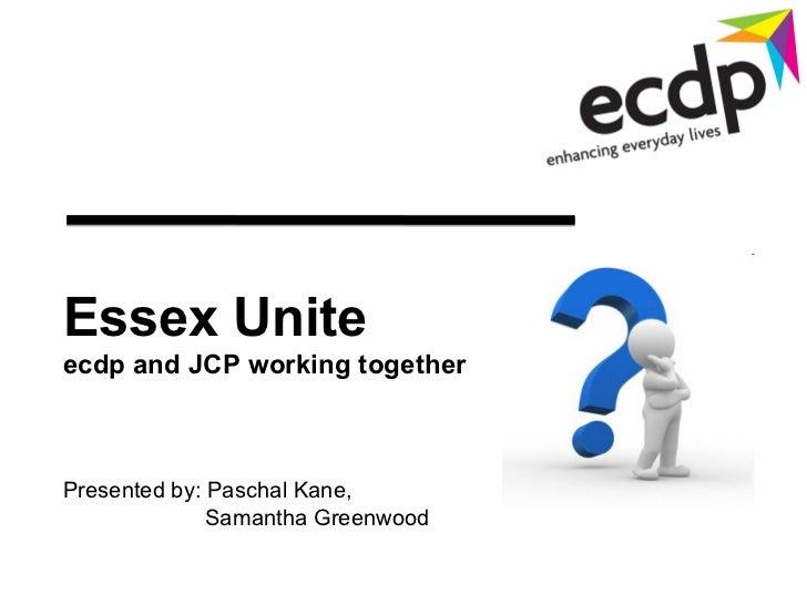 Essex Uniteecdp and JCP working togetherPresented by: Paschal Kane,              Samantha Greenwood