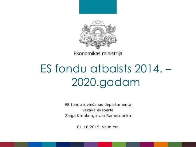 ES fondu ieviešanas departamenta vecākā eksperte Zaiga Kronberga van Ramesdonka 01.10.2015. Valmiera ES fondu atbalsts 201...