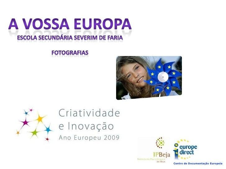 A VOSSA EUROPA<br />Escola Secundária Severim de Faria<br />Fotografias<br />Centro de Documentação Europeia<br />